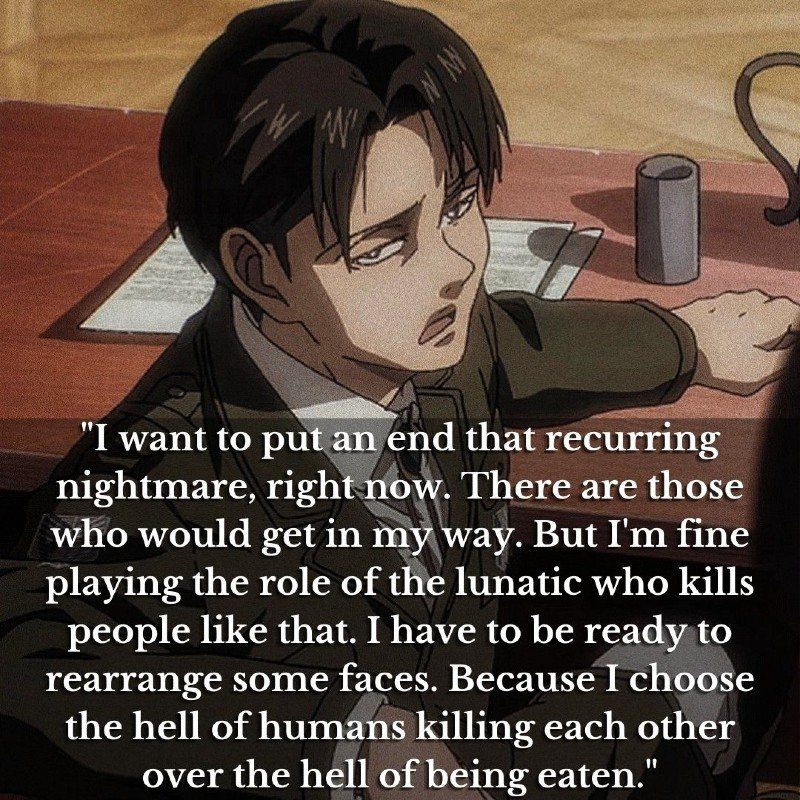 """""""I want to put an end that recurring nightmare, right now. There are those who would get in my way. But I'm fine playing the role of the lunatic who kills people like that. I have to be ready to rearrange some faces. Because I choose the hell of humans killing each other over the hell of being eaten."""""""